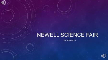 NEWELL SCIENCE FAIR BY: MICHAEL S WHAT IS A SCIENCE FAIR? A science fair is generally a competition where contestants present their science project experiments.