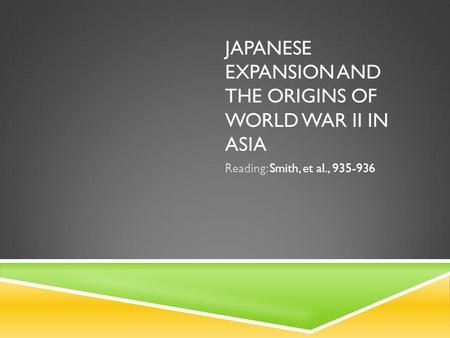 JAPANESE EXPANSION AND THE ORIGINS OF WORLD WAR II IN ASIA Reading: Smith, et al., 935-936.