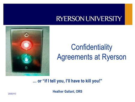 "20050113 Confidentiality Agreements at Ryerson … or ""if I tell you, I'll have to kill you!"" Heather Gallant, ORS."