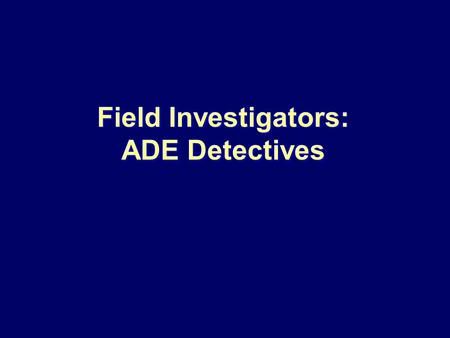 Field Investigators: ADE Detectives. Section One Introduction to the Team and Their Roles.