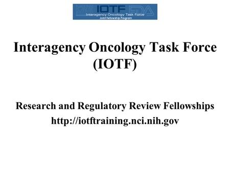 Interagency Oncology Task Force (IOTF) Research and Regulatory Review Fellowships