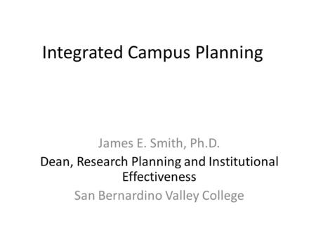 Integrated Campus Planning James E. Smith, Ph.D. Dean, Research Planning and Institutional Effectiveness San Bernardino Valley College.