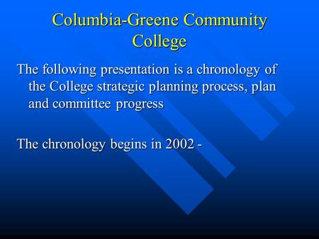Columbia-Greene Community College The following presentation is a chronology of the College strategic planning process, plan and committee progress The.