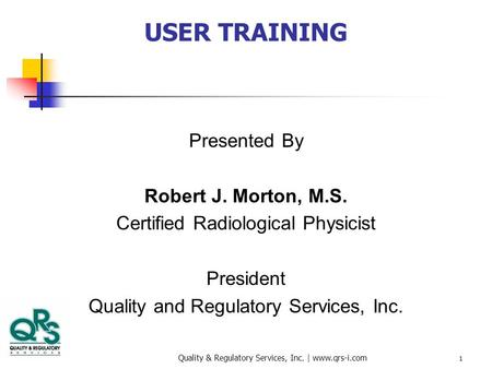 Quality & Regulatory Services, Inc. | www.qrs-i.com 1 USER TRAINING Presented By Robert J. Morton, M.S. Certified Radiological Physicist President Quality.