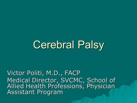 Cerebral Palsy Victor Politi, M.D., FACP Medical Director, SVCMC, School of Allied Health Professions, Physician Assistant Program.