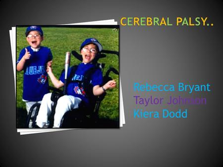 Rebecca Bryant Taylor Johnson Kiera Dodd. (CP) is general term that refers to a group of non- progressive disorders of movement and posture resulting.