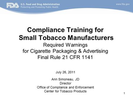1 Compliance Training for Small Tobacco Manufacturers Required Warnings for Cigarette Packaging & Advertising Final Rule 21 CFR 1141 July 26, 2011 Ann.