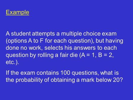 Example A student attempts a multiple choice exam (options A to F for each question), but having done no work, selects his answers to each question by.