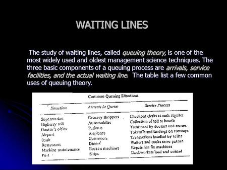WAITING LINES The study of waiting lines, called queuing theory, is one of the most widely used and oldest management science techniques. The three basic.