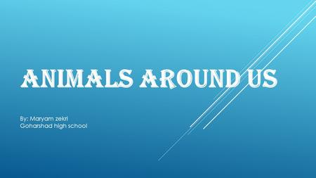 Animals around us By: Maryam zekri Goharshad high school.