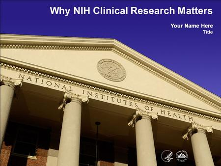 Why NIH Clinical Research Matters Your Name Here Title.