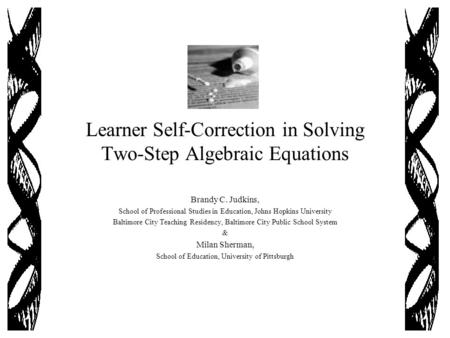 Learner Self-Correction in Solving Two-Step Algebraic Equations Brandy C. Judkins, School of Professional Studies in Education, Johns Hopkins University.
