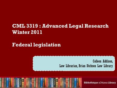 Cecilia Tellis, Law Librarian Brian Dickson Law Library CML 3319 : Advanced Legal Research Winter 2011 Federal legislation Colleen Addison, Law Librarian,