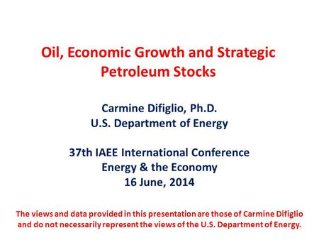 Oil, Economic Growth and Strategic Petroleum Stocks Carmine Difiglio, Ph.D. U.S. Department of Energy 37th IAEE International Conference Energy & the Economy.