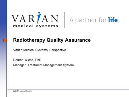 VARIAN Medical Systems Radiotherapy Quality Assurance Varian Medical Systems' Perspective Roman Wicha, PhD Manager, Treatment Management System.