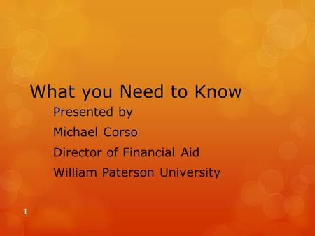 What you Need to Know Presented by Michael Corso Director of Financial Aid William Paterson University 1.