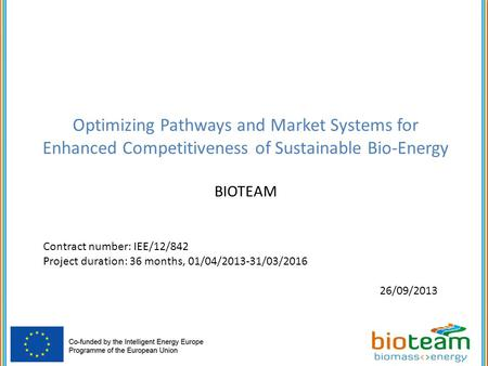 Optimizing Pathways and Market Systems for Enhanced Competitiveness of Sustainable Bio-Energy BIOTEAM Contract number: IEE/12/842 Project duration: 36.