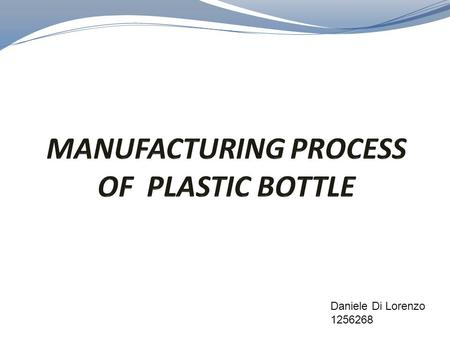 Daniele Di Lorenzo 1256268. The manufacture of plastic bottles takes place in stages. Typically, the plastic bottles used to hold potable water and other.
