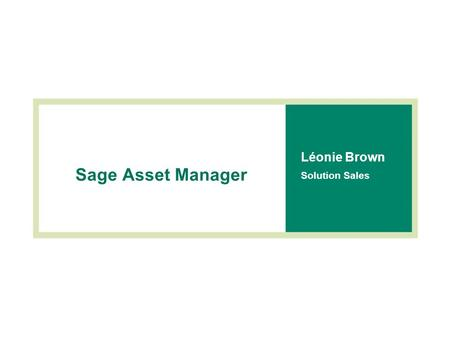 Sage Asset Manager Léonie Brown Solution Sales. Agenda  Introduction to Sage Asset Manager  Demonstration  Making the choice  Summary.