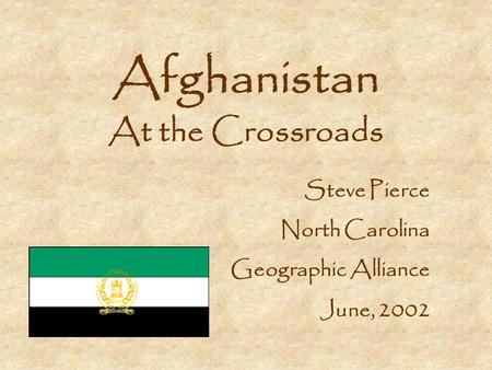 Afghanistan At the Crossroads Steve Pierce North Carolina Geographic Alliance June, 2002.