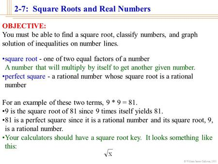2-7: Square Roots and Real Numbers © William James Calhoun, 2001 OBJECTIVE: You must be able to find a square root, classify numbers, and graph solution.