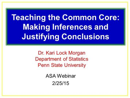 Dr. Kari Lock Morgan Department of Statistics Penn State University Teaching the Common Core: Making Inferences and Justifying Conclusions ASA Webinar.