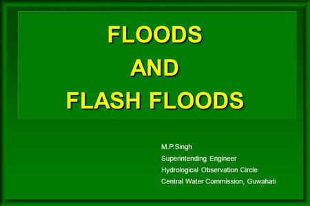 FLOODS AND FLASH FLOODS M.P.Singh Superintending Engineer Hydrological Observation Circle Central Water Commission, Guwahati.