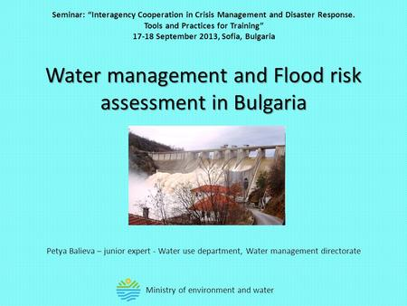 "Water management and Flood risk assessment in Bulgaria Petya Balieva – junior expert - Water use department, Water management directorate Seminar: ""Interagency."
