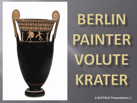 A BUFFALO Presentation ;). ATTRIBUTION DETAILS 1. Name: Berlin Painter Volute Krater 2. When Made: 500-480 BC 3. Size: 65 cm in height 4. Potter: Unknown.