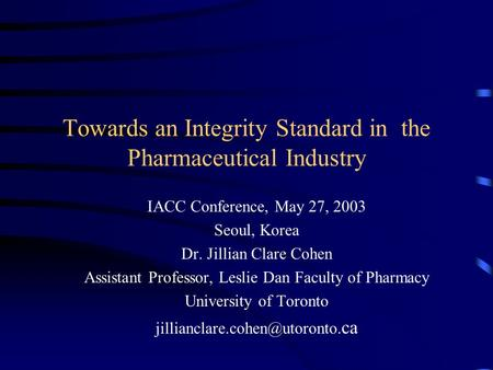 Towards an Integrity Standard in the Pharmaceutical Industry IACC Conference, May 27, 2003 Seoul, Korea Dr. Jillian Clare Cohen Assistant Professor, Leslie.