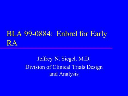BLA 99-0884: Enbrel for Early RA Jeffrey N. Siegel, M.D. Division of Clinical Trials Design and Analysis.