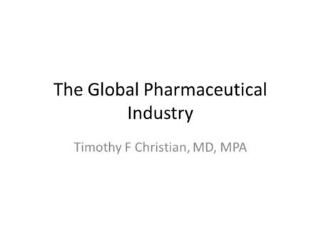 The Global Pharmaceutical Industry Timothy F Christian, MD, MPA.
