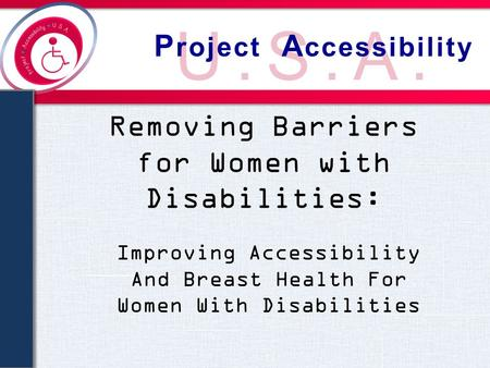 U.S.A. P roject A ccessibility Removing Barriers for Women with Disabilities: Improving Accessibility And Breast Health For Women With Disabilities.