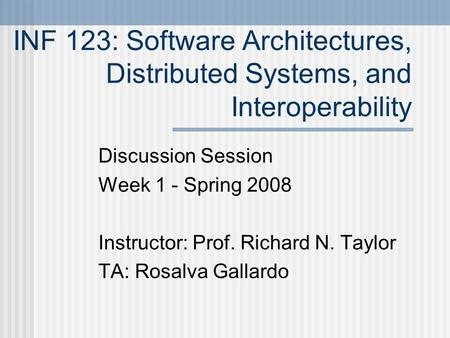 INF 123: Software Architectures, Distributed Systems, and Interoperability Discussion Session Week 1 - Spring 2008 Instructor: Prof. Richard N. Taylor.