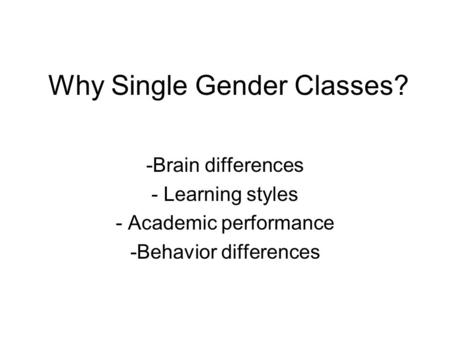 Why Single Gender Classes? -Brain differences - Learning styles - Academic performance -Behavior differences.