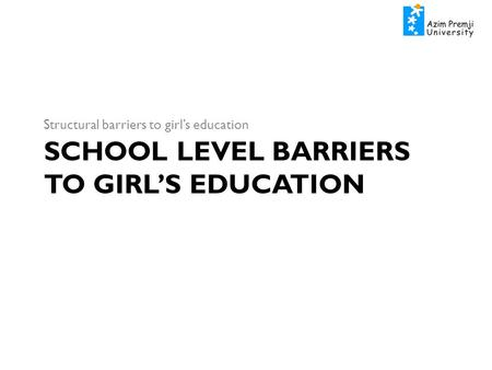 SCHOOL LEVEL BARRIERS TO GIRL'S EDUCATION Structural barriers to girl's education.