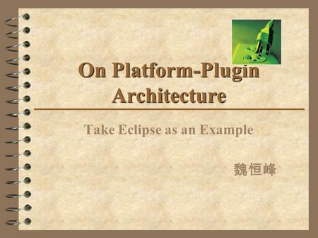 On Platform-Plugin Architecture Take Eclipse as an Example 魏恒峰.