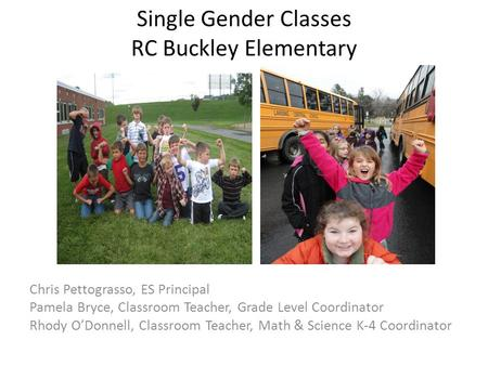 Single Gender Classes RC Buckley Elementary Chris Pettograsso, ES Principal Pamela Bryce, Classroom Teacher, Grade Level Coordinator Rhody O'Donnell, Classroom.