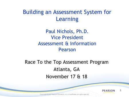 Copyright © 2007 Pearson Education, inc. or its affiliates. All rights reserved. 1 Building an Assessment System for Learning Paul Nichols, Ph.D. Vice.
