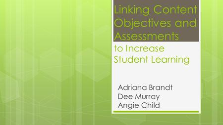 Linking Content Objectives and Assessments to Increase Student Learning Adriana Brandt Dee Murray Angie Child.