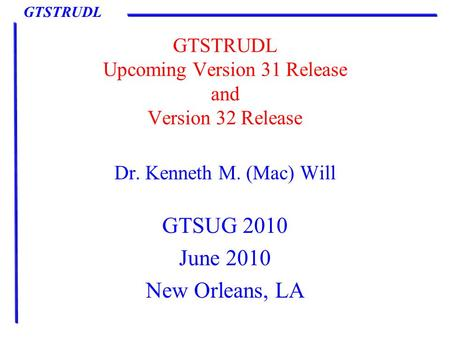 GTSTRUDL GTSTRUDL Upcoming Version 31 Release and Version 32 Release Dr. Kenneth M. (Mac) Will GTSUG 2010 June 2010 New Orleans, LA.