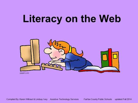 Literacy on the Web Compiled By: Karen Wiltraut & Lindsay Ivey Assistive Technology Services Fairfax County Public Schools updated Fall 2014.