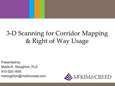 3-D Scanning for Corridor Mapping & Right of Way Usage Presented by: Martin R. Stoughton, PLS 910-520-1655
