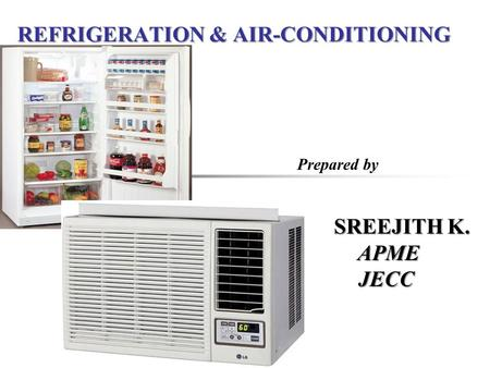 REFRIGERATION & AIR-CONDITIONING Prepared by SREEJITH K. SREEJITH K. APME APME JECC JECC.