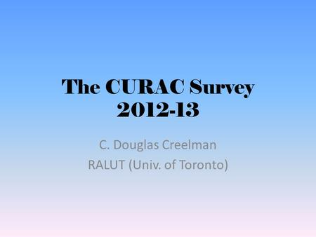 The CURAC Survey 2012-13 C. Douglas Creelman RALUT (Univ. of Toronto)