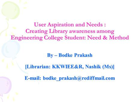 User Aspiration and Needs : Creating Library awareness among Engineering College Student: Need & Method By – Bodke Prakash [Librarian: KKWIEE&R, Nashik.