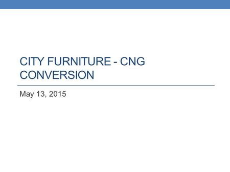 CITY FURNITURE - CNG CONVERSION May 13, 2015. BACKGROUND INFORMATION.