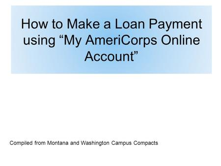 "How to Make a Loan Payment using ""My AmeriCorps Online Account"" Compiled from Montana and Washington Campus Compacts."