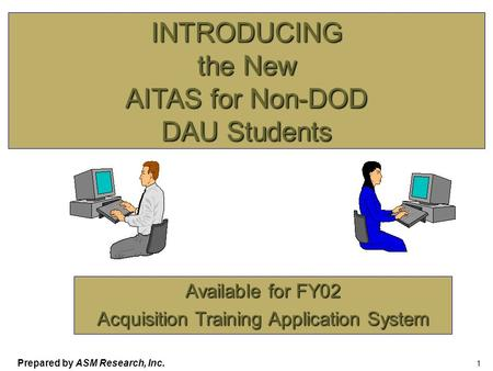Prepared by ASM Research, Inc. 1 INTRODUCING the New AITAS for Non-DOD DAU Students Available for FY02 Acquisition Training Application System.
