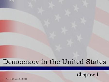 Pearson Education, Inc. © 2005 Democracy in the United States Chapter 1 Pearson Education, Inc. © 2005.